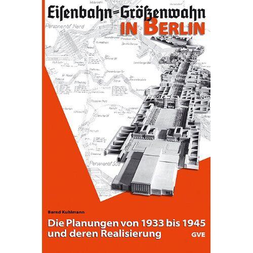 Bernd Kuhlmann - Eisenbahn - Größenwahn in Berlin: Die Planungen von 1933 bis 1945 und deren Realisierung - Preis vom 18.06.2021 04:47:54 h