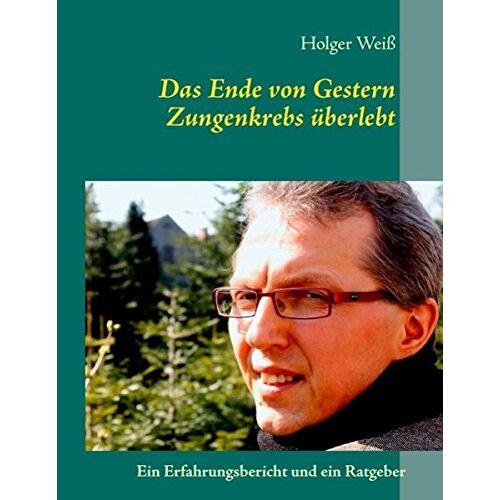Holger Weiß - Das Ende von Gestern: Zungenkrebs überlebt - Preis vom 22.06.2021 04:48:15 h