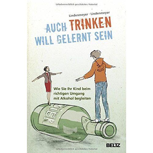 Johannes Lindenmeyer - Auch Trinken will gelernt sein: Wie Sie Ihr Kind beim richtigen Umgang mit Alkohol begleiten - Preis vom 17.09.2021 04:57:06 h
