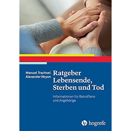 Manuel Trachsel - Ratgeber Lebensende, Sterben und Tod: Informationen für Betroffene und Angehörige (Ratgeber zur Reihe »Fortschritte der Psychotherapie«) - Preis vom 01.08.2021 04:46:09 h