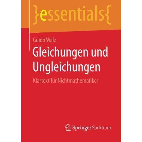 Guido Walz - Gleichungen und Ungleichungen: Klartext für Nichtmathematiker (essentials) - Preis vom 16.06.2021 04:47:02 h