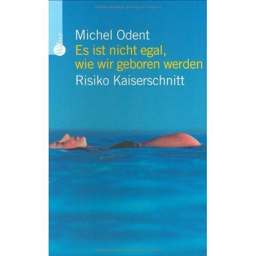 Michel Odent - Es ist nicht egal, wie wir geboren werden: Risiko Kaiserschnitt - Preis vom 23.07.2021 04:48:01 h