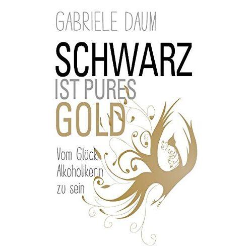 Gabriele Daum - Schwarz ist pures Gold: Vom Glück, Alkoholikerin zu sein - Preis vom 15.06.2021 04:47:52 h