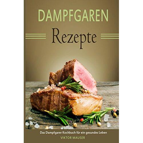 Viktor Mauser - Dampfgaren Rezepte Das Dampfgarer Kochbuch für ein gesundes Leben - Preis vom 17.06.2021 04:48:08 h