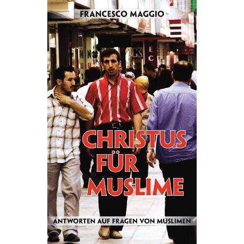 Francesco Maggio - Christus für Muslime: Antworten auf Fragen von Muslimen - Preis vom 12.10.2021 04:55:55 h