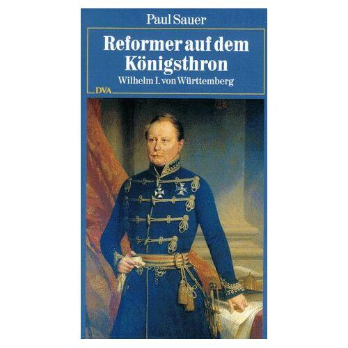 Paul Sauer - Reformer auf dem Königsthron. Wilhelm I. von Württemberg - Preis vom 11.06.2021 04:46:58 h