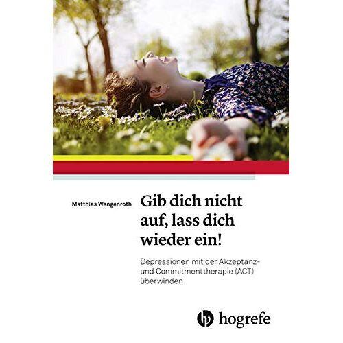 Matthias Wengenroth - Gib dich nicht auf, lass dich wieder ein!: Depressionen mit der Akzeptanz– und Commitmenttherapie (ACT) überwinden - Preis vom 24.07.2021 04:46:39 h