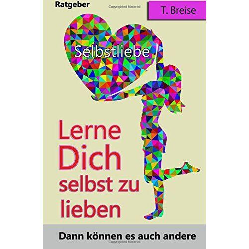 T. Breise - Selbstliebe: Lerne Dich selbst zu lieben, dann koennen es auch andere (Selbstannahme, Selbstbeziehung, Selbstwert) - Preis vom 19.06.2021 04:48:54 h