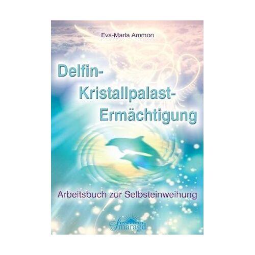 Eva-Maria Ammon - Delfin-Kristallpalast-Ermächtigung: Arbeitsbuch zur Selbsteinweihung - Preis vom 30.07.2021 04:46:10 h