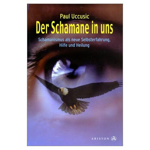 Paul Uccusic - Der Schamane in uns. Schamanismus als neue Selbsterfahrung. Hilfe und Heilung - Preis vom 01.08.2021 04:46:09 h