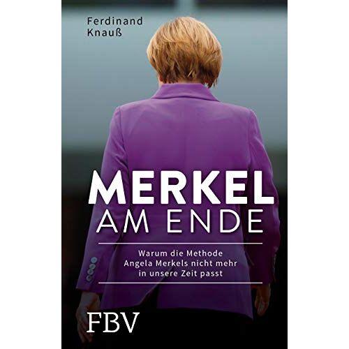 Ferdinand Knauß - Merkel am Ende: Warum die Methode Angela Merkels nicht mehr in unsere Zeit passt - Preis vom 22.06.2021 04:48:15 h