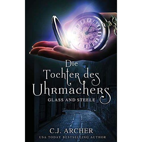C.J. Archer - Die Tochter des Uhrmachers (Glass and Steele, Band 1) - Preis vom 29.07.2021 04:48:49 h