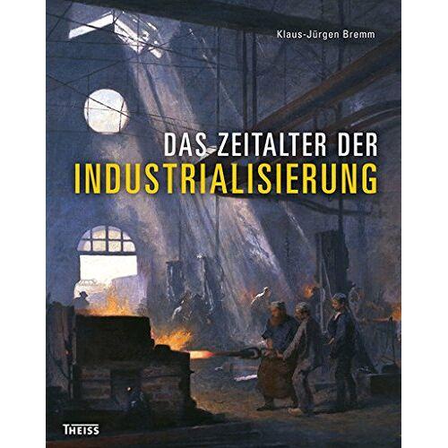 Klaus-Jürgen Bremm - Das Zeitalter der Industrialisierung - Preis vom 18.06.2021 04:47:54 h