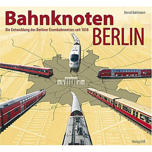 Bernd Kuhlmann - Bahnknoten Berlin: Die Entwicklung des Berliner Eisenbahnnetzes seit 1838 - Preis vom 15.09.2021 04:53:31 h