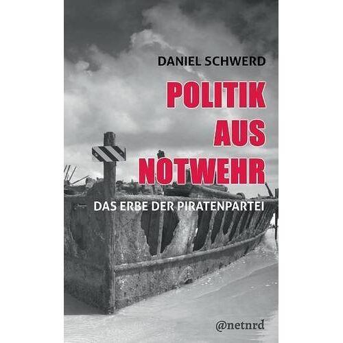Daniel Schwerd - Politik aus Notwehr: Das Erbe der Piratenpartei - Preis vom 18.05.2021 04:45:01 h