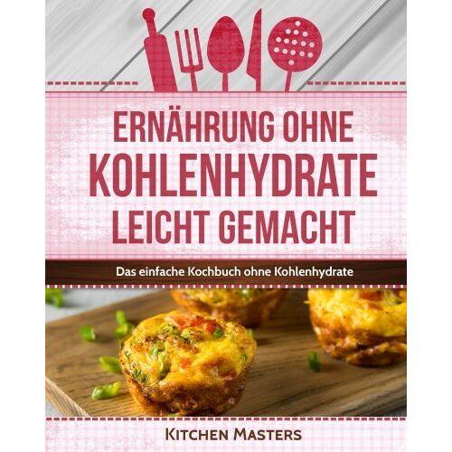 Kitchen Masters - Ernährung ohne Kohlenhydrate leicht gemacht: Das einfache Kochbuch ohne Kohlenhydrate - Preis vom 22.06.2021 04:48:15 h