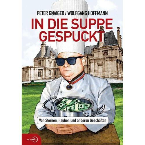 Peter Gnaiger - In die Suppe gespuckt: Von Sternen, Hauben und anderen Geschäften - Preis vom 12.06.2021 04:48:00 h