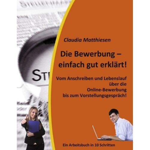 Claudia Matthiesen - Die Bewerbung - einfach gut erklärt!: Vom Anschreiben und Lebenslauf über die Online-Bewerbung bis zum Vorstellungsgespräch! - Preis vom 09.05.2021 04:52:39 h