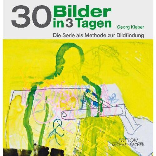 Georg Kleber - 30 Bilder in 3 Tagen: Die Serie als Methode zur Bildfindung - Preis vom 20.10.2020 04:55:35 h