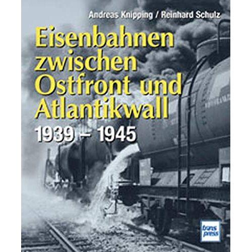 Andreas Knipping - Eisenbahnen zwischen Ostfront und Atlantikwall 1939 - 1945 - Preis vom 07.05.2021 04:52:30 h