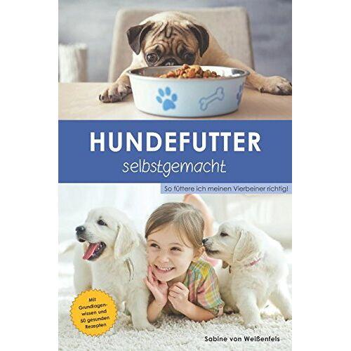 Sabine von Weißenfels - Hundefutter selbstgemacht: So füttere ich meinen Vierbeiner richtig! - Preis vom 06.05.2021 04:54:26 h