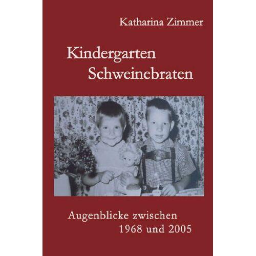Katharina Zimmer - Kindergarten, Schweinebraten: Augenblicke zwischeen 1968 und 2005 - Preis vom 03.05.2021 04:57:00 h