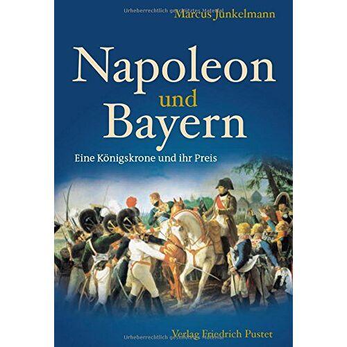 Marcus Junkelmann - Napoleon und Bayern: Eine Königskrone und ihr Preis - Preis vom 07.05.2021 04:52:30 h