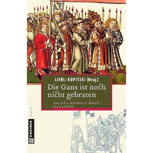 W. Liebl - Die Gans ist noch nicht gebraten: Ein Lesebuch zum Konstanzer Konzil: 600 Jahre Konstanzer Konzil-ein Lesebuch - Preis vom 06.05.2021 04:54:26 h
