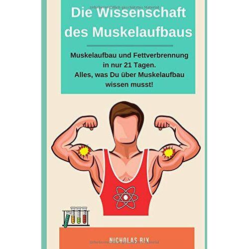Nicholas Rix - Die Wissenschaft des Muskelaufbaus, Muskelaufbau und Fettverbrennung in nur 21 Tagen. Alles, was du über Muskelaufbau wissen musst! - Preis vom 25.02.2020 06:03:23 h