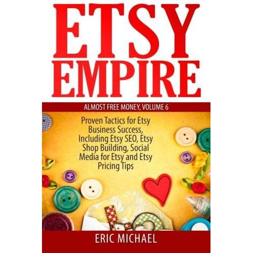 Michael Eric - 6: Etsy Empire: Proven Tactics for Your Etsy Business Success, Including Etsy SEO, Etsy Shop Building, Social Media for Etsy and Etsy Pricing Tips (Almost Free Money, Band 6) - Preis vom 18.04.2021 04:52:10 h