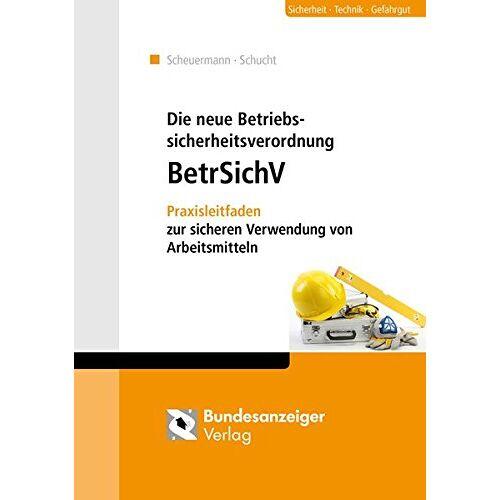 Klaus Scheuermann - Die neue Betriebssicherheitsverordnung: Praxisleitfaden zur sicheren Verwendung von Arbeitsmitteln - Preis vom 19.10.2020 04:51:53 h