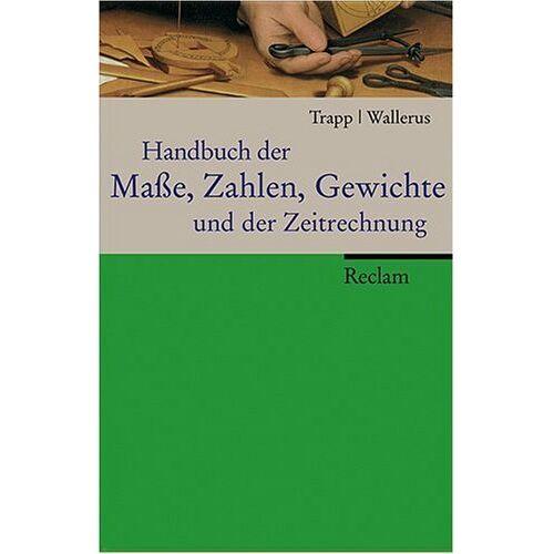 Wolfgang Trapp - Handbuch der Masse, Zahlen, Gewichte und der Zeitrechnung - Preis vom 04.09.2020 04:54:27 h