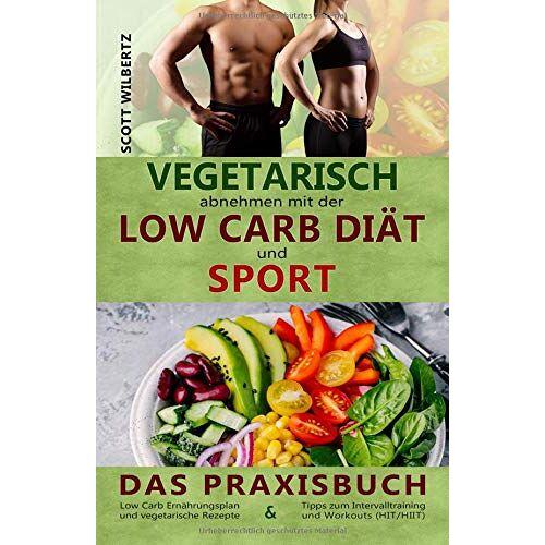 Scott Vegetarisch abnehmen mit der Low Carb Diät und Sport: Das Praxisbuch: Low Carb Ernährungsplan und vegetarische Rezepte & Tipps zum Intervalltraining und Workouts (HIT/HIIT) - Preis vom 04.04.2020 04:53:55 h