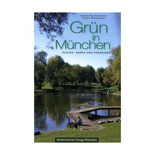 Jakob Kachelmann - Grün in München. Plätze, Parks und Paradiese - Preis vom 12.04.2021 04:50:28 h