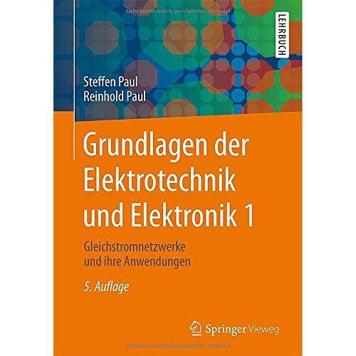 Steffen Paul - Grundlagen der Elektrotechnik und Elektronik 1: Gleichstromnetzwerke und ihre Anwendungen (Springer-Lehrbuch) - Preis vom 24.08.2019 05:54:11 h