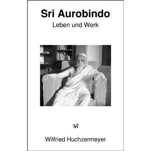 Wilfried Huchzermeyer - Sri Aurobindo: Leben und Werk - Preis vom 27.02.2021 06:04:24 h