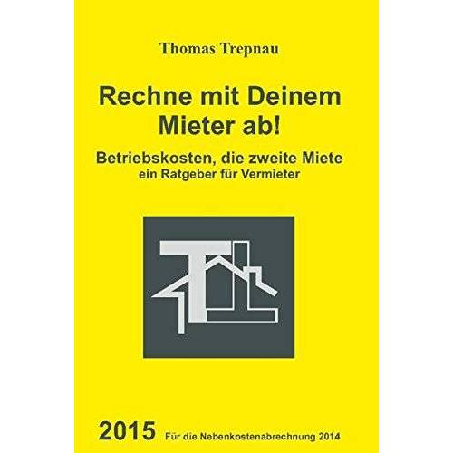 Thomas Trepnau - Betriebskosten, die zweite Miete: Rechne mit Deinem Mieter ab! 2015 für die Nebenkostenabrechnung 2014 - Preis vom 07.09.2020 04:53:03 h