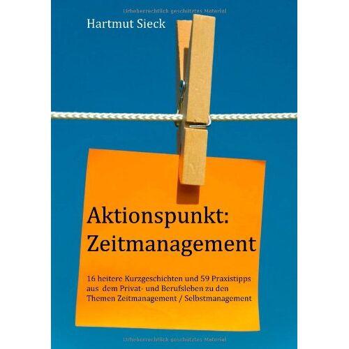 Hartmut Sieck - Aktionspunkt: Zeitmanagement: 16 heitere Kurzgeschichten und 59 Praxistipps aus dem Privat- und Berufsleben zu den Themen Zeitmanagement / Selbstmanagement - Preis vom 09.05.2021 04:52:39 h