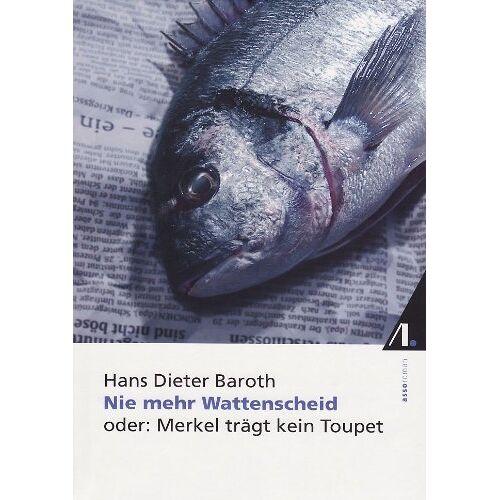 Baroth, Hans Dieter - Nie mehr Wattenscheid. Oder: Merkel trägt kein Toupet. - Preis vom 20.10.2020 04:55:35 h