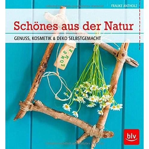 Frauke Antholz - Schönes aus der Natur: Genuss, Kosmetik & Deko selbstgemacht - Preis vom 07.05.2021 04:52:30 h
