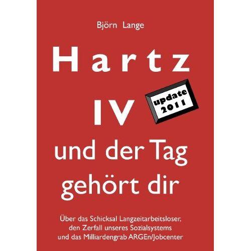 Björn Lange - Hartz IV - und der Tag gehört dir: Über das Schicksal Langzeitarbeitsloser, den Zerfall unseres Sozialsystems und das Milliardengrab ARGEn/Jobcenter - Preis vom 08.05.2021 04:52:27 h