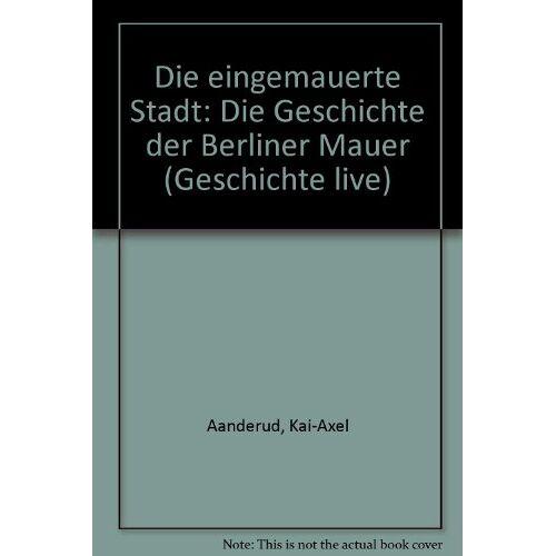 Kai-Axel Aanderud - Die eingemauerte Stadt: Die Geschichte der Berliner Mauer - Preis vom 05.09.2020 04:49:05 h