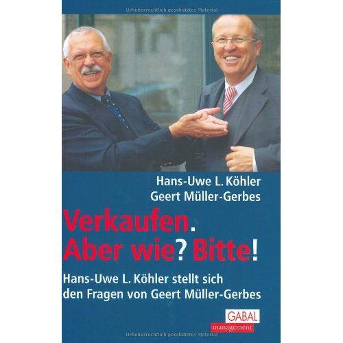 Köhler, Hans-Uwe L. - Verkaufen. Aber wie? Bitte!: Hans-Uwe L. Köhler stellt sich den Fragen von Geert Müller-Gerbes - Preis vom 05.09.2020 04:49:05 h