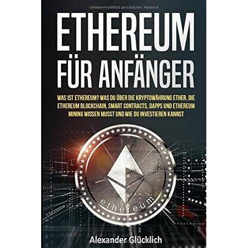 Alexander Glücklich - ETHEREUM FÜR ANFÄNGER: Was ist Ethereum? Was du über die Kryptowährung Ether, die Ethereum Blockchain, Smart Contracts, Dapps und Ethereum Mining ... (Kryptowährungen einfach erklärt, Band 3) - Preis vom 23.02.2020 05:59:53 h