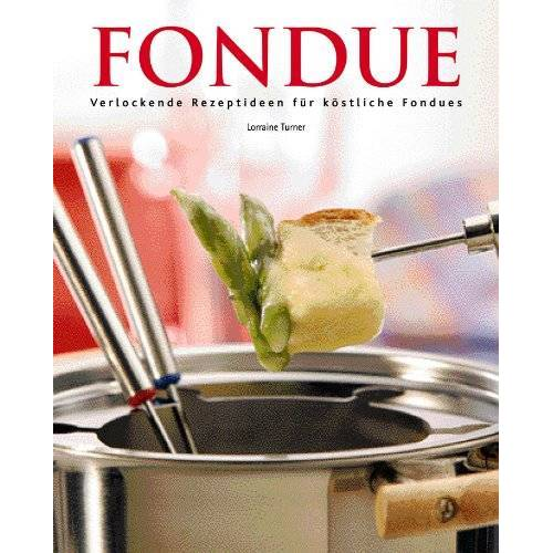 Lorraine Turner - Fondue. Verlockende Rezeptideen für köstliche Fondues - Preis vom 05.09.2020 04:49:05 h