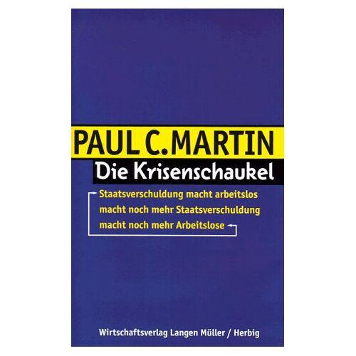 Martin, Paul C. - Die Krisenschaukel: Staatsverschuldung macht arbeitslos macht noch mehr Staatsverschuldung macht noch mehr Arbeitslose - Preis vom 10.05.2021 04:48:42 h