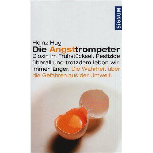 Heinz Hug - Die Angsttrompeter: Dioxin im Frühstücksei, Pestizide überall und trotzdem leben wir immer länger. Die Wahrheit über die Gefahren der Umwelt - Preis vom 18.04.2021 04:52:10 h