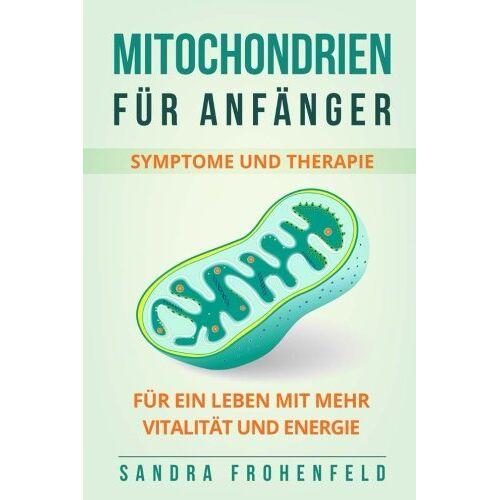 Sandra Frohenfeld - Mitochondrien für Anfänger: Symptome und Therapie. Für ein Leben mit mehr Vitalität und Energie. - Preis vom 16.05.2021 04:43:40 h