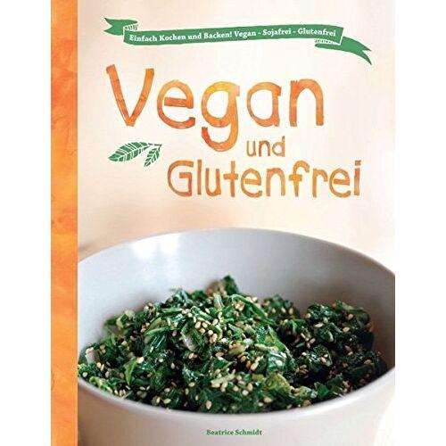 Beatrice Schmidt - Vegan und Glutenfrei: Einfach Kochen und Backen! Vegan - Sojafrei - Glutenfrei - Preis vom 10.05.2021 04:48:42 h