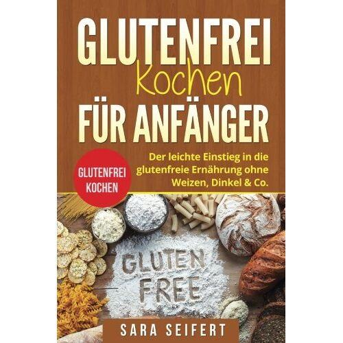 Sara Seifert - Glutenfrei kochen für Anfänger: Glutenfrei kochen. Der leichte Einstieg in die glutenfreie Ernährung ohne Weizen, Dinkel & Co. - Preis vom 05.05.2021 04:54:13 h